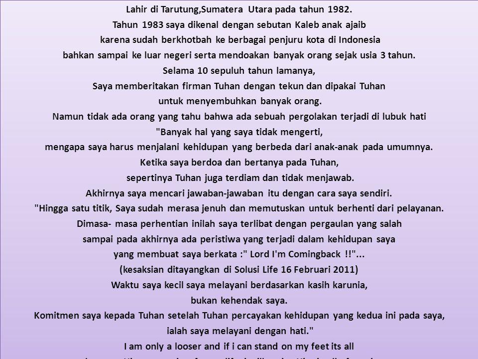 Lahir di Tarutung,Sumatera Utara pada tahun 1982. Tahun 1983 saya dikenal dengan sebutan Kaleb anak ajaib karena sudah berkhotbah ke berbagai penjuru