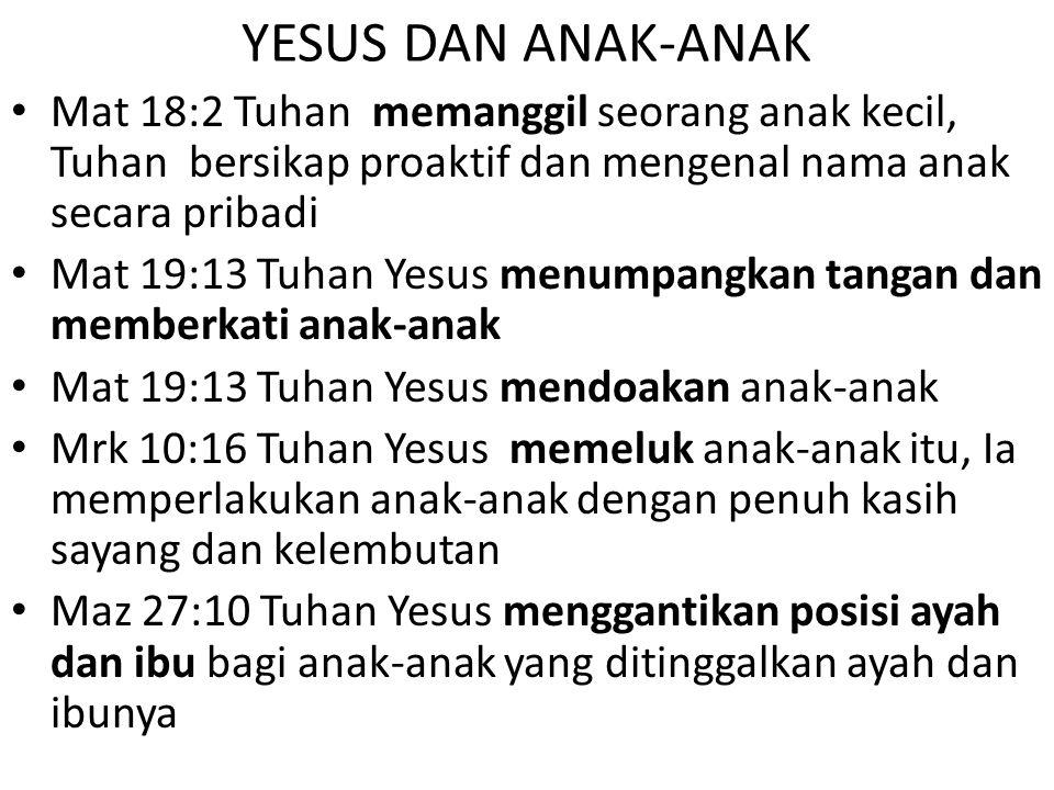 YESUS DAN ANAK-ANAK Mat 18:2 Tuhan memanggil seorang anak kecil, Tuhan bersikap proaktif dan mengenal nama anak secara pribadi Mat 19:13 Tuhan Yesus m