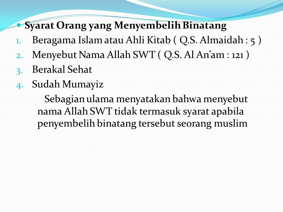 Syarat Orang yang Menyembelih Binatang 1. Beragama Islam atau Ahli Kitab ( Q.S. Almaidah : 5 ) 2. Menyebut Nama Allah SWT ( Q.S. Al An'am : 121 ) 3. B