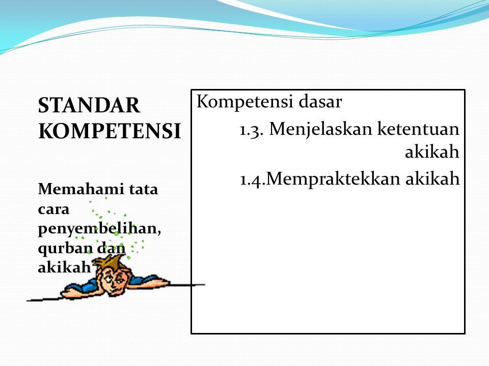 STANDAR KOMPETENSI Memahami tata cara penyembelihan, qurban dan akikah Kompetensi dasar 1.3. Menjelaskan ketentuan akikah 1.4.Mempraktekkan akikah