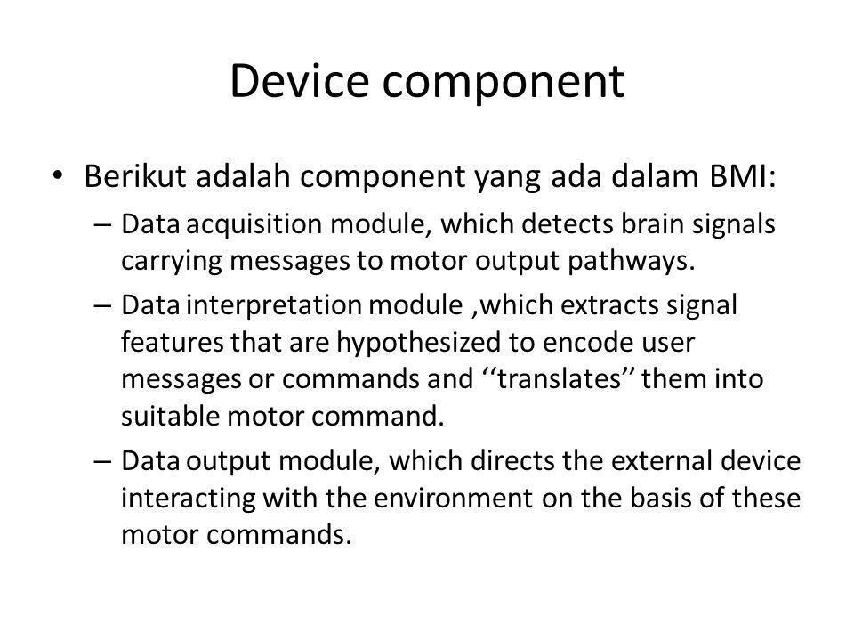 Output Berikut penjelasan secara jelas dari output BMI devices: – Sistem yang merubah sinyal electrophysiological dari refleksi aktivitas CNS menjadi message dan command yang bisa dilakukan.