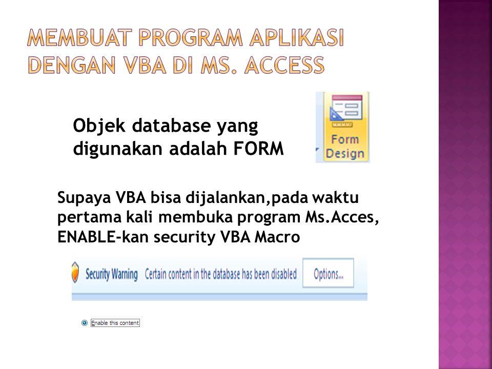 Objek database yang digunakan adalah FORM Supaya VBA bisa dijalankan,pada waktu pertama kali membuka program Ms.Acces, ENABLE-kan security VBA Macro