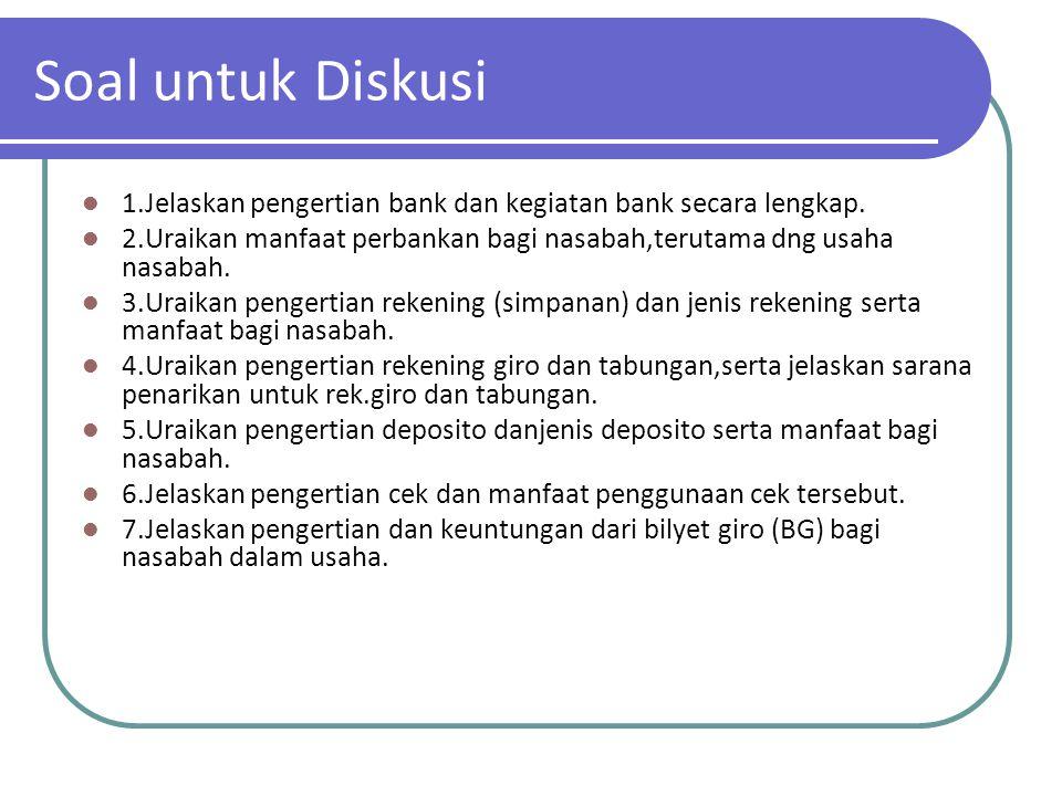 Soal untuk Diskusi 1.Jelaskan pengertian bank dan kegiatan bank secara lengkap. 2.Uraikan manfaat perbankan bagi nasabah,terutama dng usaha nasabah. 3