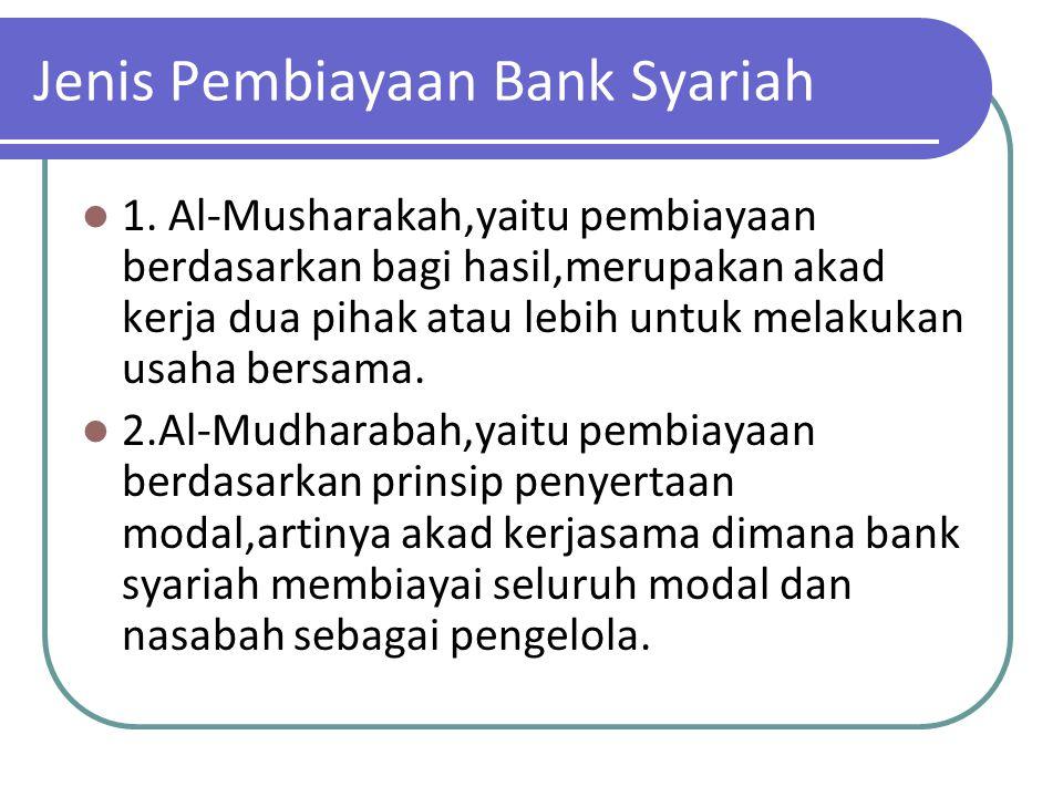 Jenis Pembiayaan Bank Syariah 1. Al-Musharakah,yaitu pembiayaan berdasarkan bagi hasil,merupakan akad kerja dua pihak atau lebih untuk melakukan usaha