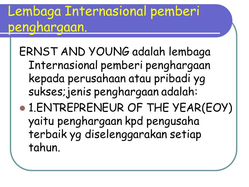 Lembaga Internasional pemberi penghargaan. ERNST AND YOUNG adalah lembaga Internasional pemberi penghargaan kepada perusahaan atau pribadi yg sukses;j