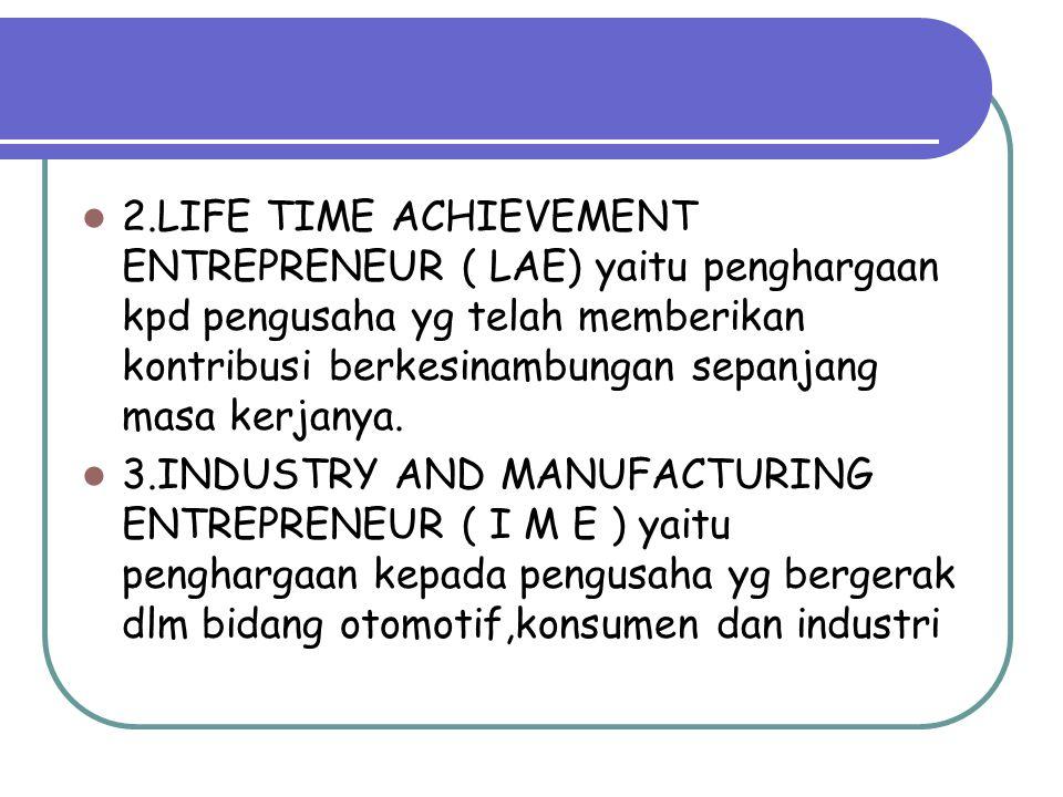 2.LIFE TIME ACHIEVEMENT ENTREPRENEUR ( LAE) yaitu penghargaan kpd pengusaha yg telah memberikan kontribusi berkesinambungan sepanjang masa kerjanya. 3