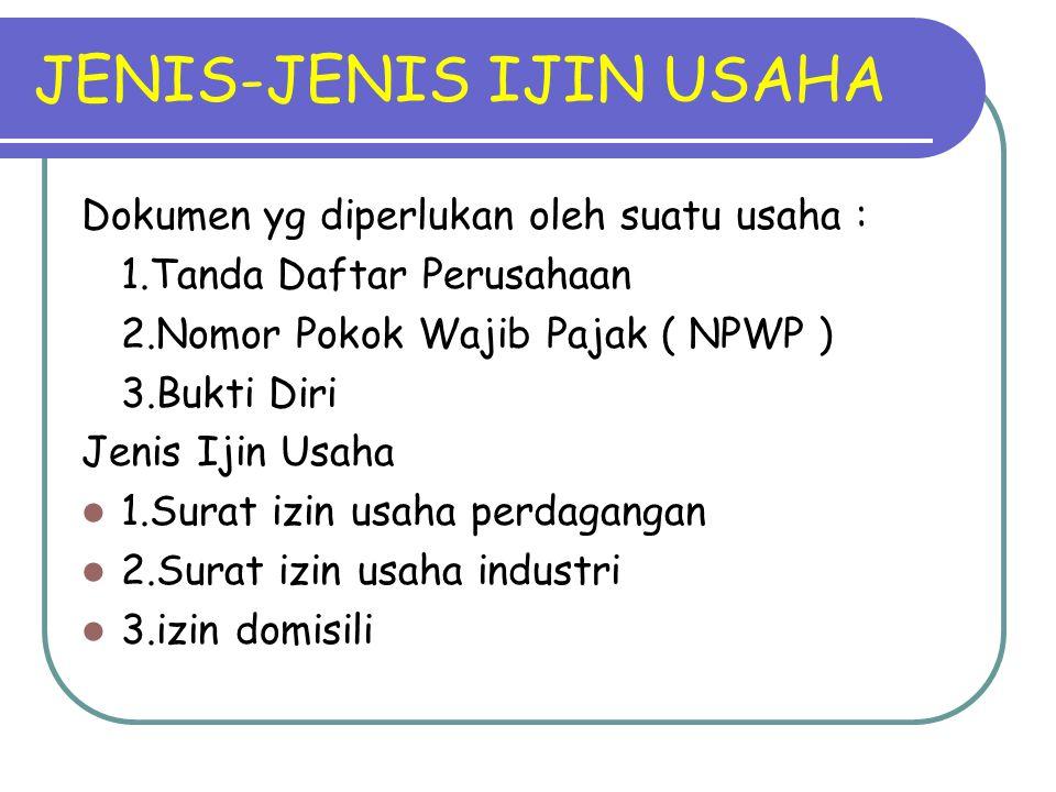 JENIS-JENIS IJIN USAHA Dokumen yg diperlukan oleh suatu usaha : 1.Tanda Daftar Perusahaan 2.Nomor Pokok Wajib Pajak ( NPWP ) 3.Bukti Diri Jenis Ijin U
