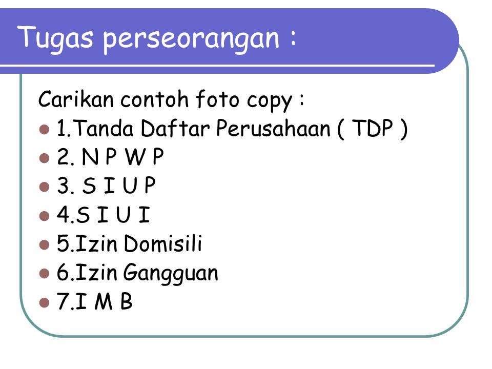 Tugas perseorangan : Carikan contoh foto copy : 1.Tanda Daftar Perusahaan ( TDP ) 2. N P W P 3. S I U P 4.S I U I 5.Izin Domisili 6.Izin Gangguan 7.I