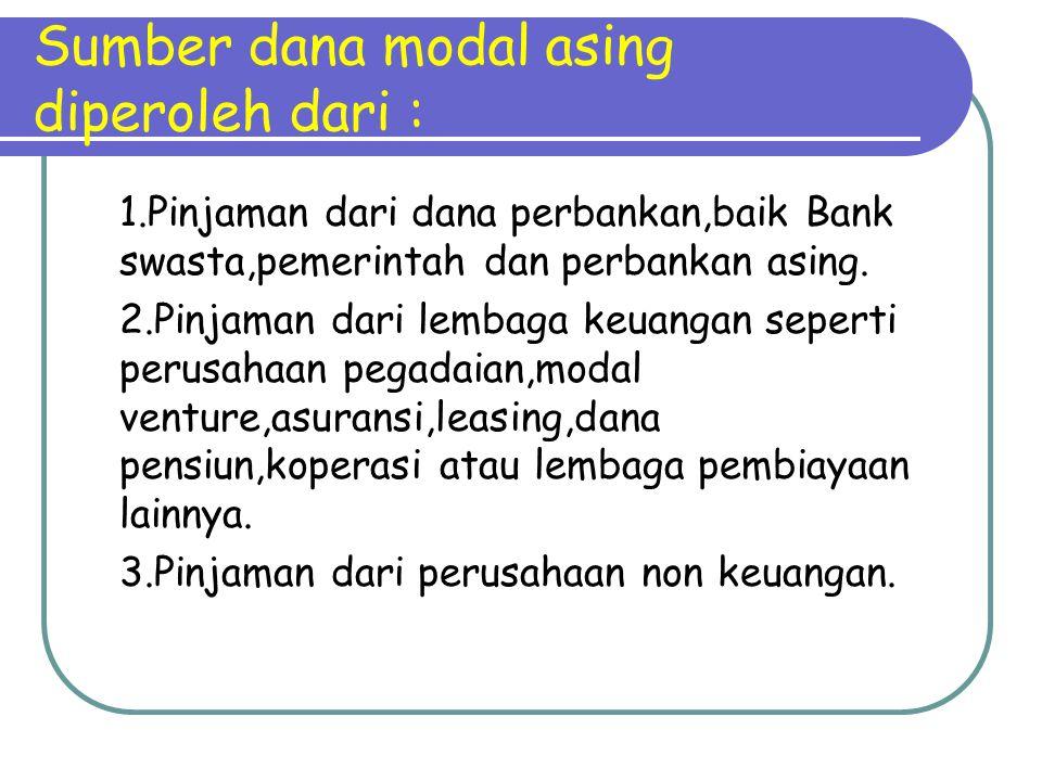 Sumber dana modal asing diperoleh dari : 1.Pinjaman dari dana perbankan,baik Bank swasta,pemerintah dan perbankan asing. 2.Pinjaman dari lembaga keuan