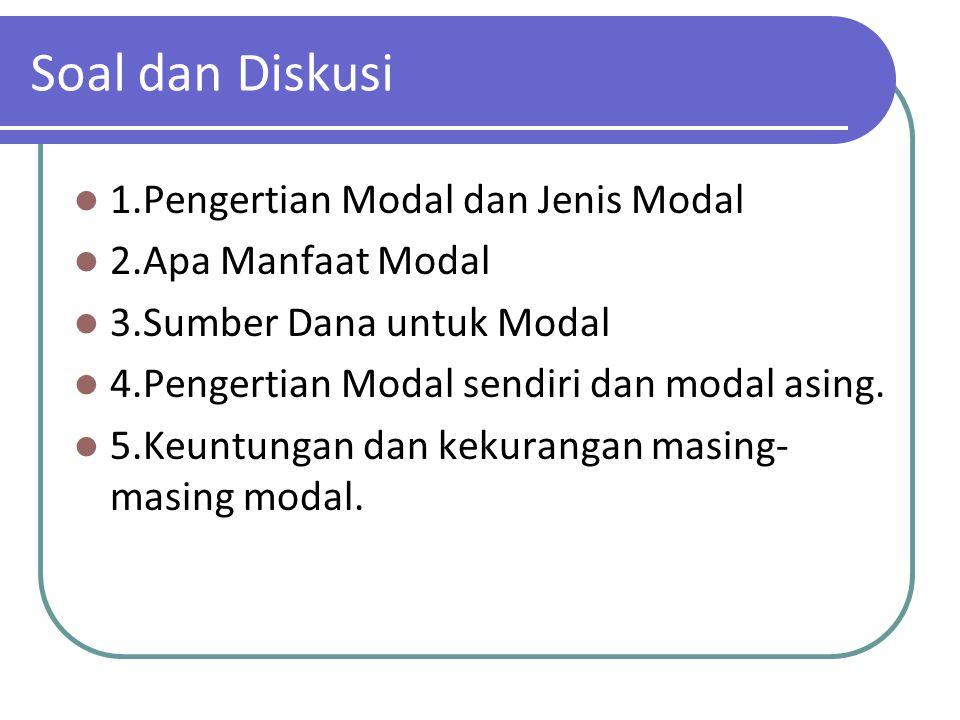Soal dan Diskusi 1.Pengertian Modal dan Jenis Modal 2.Apa Manfaat Modal 3.Sumber Dana untuk Modal 4.Pengertian Modal sendiri dan modal asing. 5.Keuntu