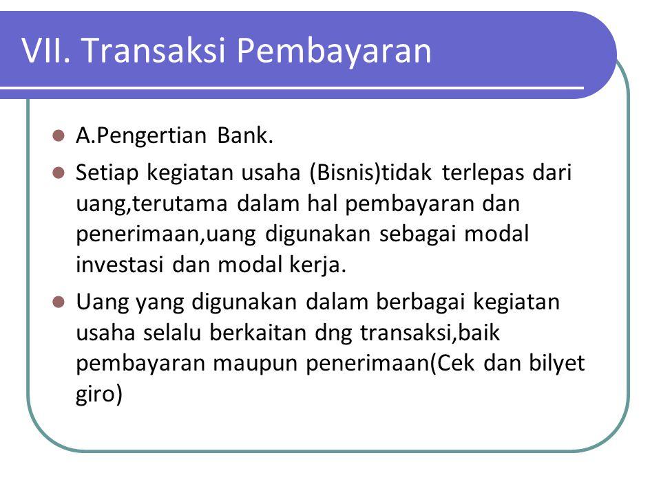 VII. Transaksi Pembayaran A.Pengertian Bank. Setiap kegiatan usaha (Bisnis)tidak terlepas dari uang,terutama dalam hal pembayaran dan penerimaan,uang