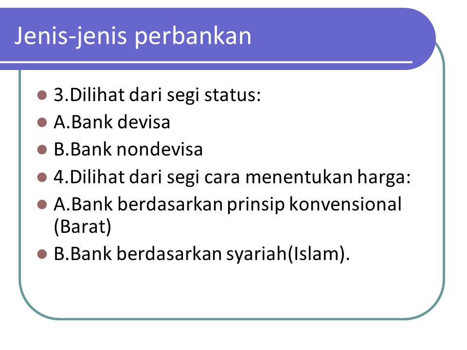 Jenis-jenis perbankan 3.Dilihat dari segi status: A.Bank devisa B.Bank nondevisa 4.Dilihat dari segi cara menentukan harga: A.Bank berdasarkan prinsip