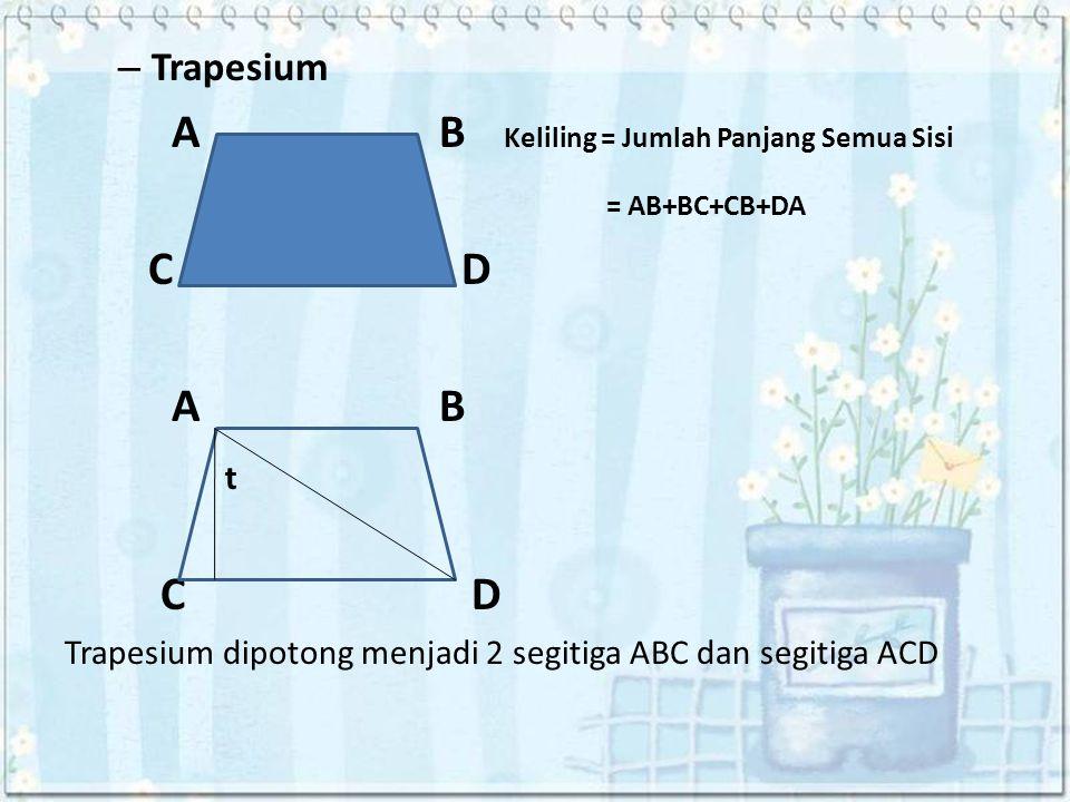 – Trapesium A B Keliling = Jumlah Panjang Semua Sisi = AB+BC+CB+DA C D A B t C D Trapesium dipotong menjadi 2 segitiga ABC dan segitiga ACD
