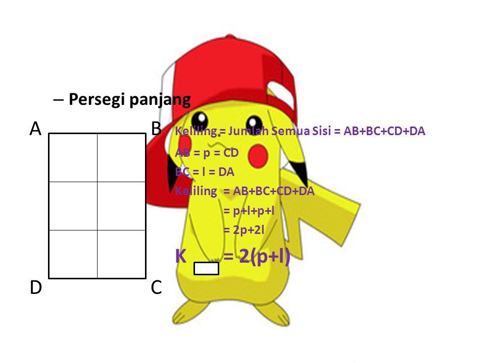 – Persegi panjang A B Keliling = Jumlah Semua Sisi = AB+BC+CD+DA AB = p = CD BC = l = DA Keliling= AB+BC+CD+DA = p+l+p+l = 2p+2l K= 2(p+l) D C