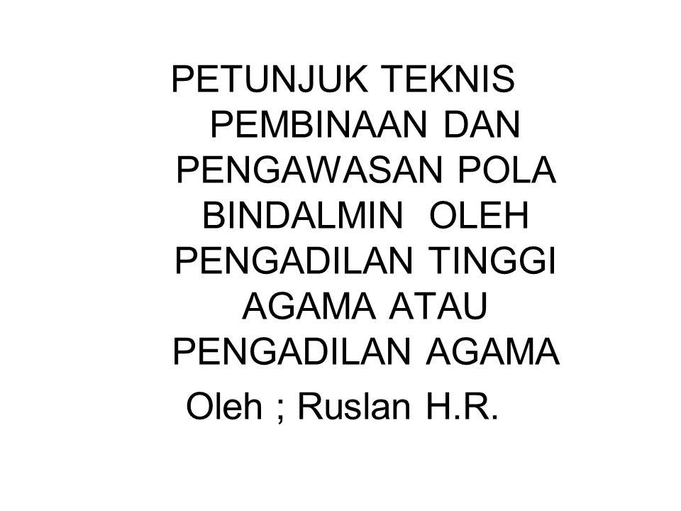 PETUNJUK TEKNIS PEMBINAAN DAN PENGAWASAN POLA BINDALMIN OLEH PENGADILAN TINGGI AGAMA ATAU PENGADILAN AGAMA Oleh ; Ruslan H.R.