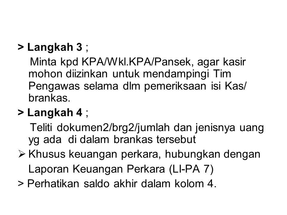 > Langkah 3 ; Minta kpd KPA/Wkl.KPA/Pansek, agar kasir mohon diizinkan untuk mendampingi Tim Pengawas selama dlm pemeriksaan isi Kas/ brankas. > Langk