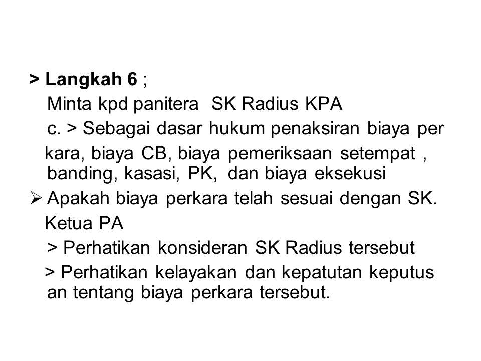 > Langkah 6 ; Minta kpd panitera SK Radius KPA c. > Sebagai dasar hukum penaksiran biaya per kara, biaya CB, biaya pemeriksaan setempat, banding, kasa