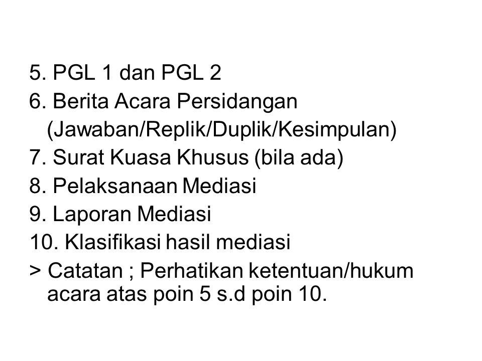 5. PGL 1 dan PGL 2 6. Berita Acara Persidangan (Jawaban/Replik/Duplik/Kesimpulan) 7. Surat Kuasa Khusus (bila ada) 8. Pelaksanaan Mediasi 9. Laporan M