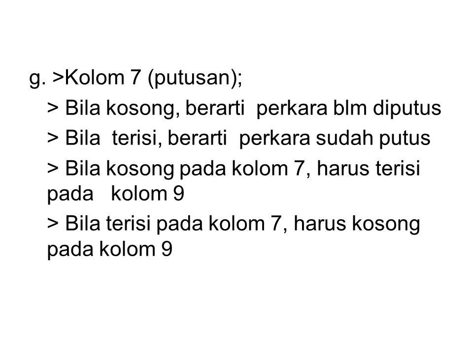 g. >Kolom 7 (putusan); > Bila kosong, berarti perkara blm diputus > Bila terisi, berarti perkara sudah putus > Bila kosong pada kolom 7, harus terisi