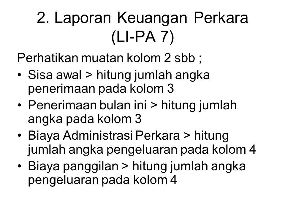 2. Laporan Keuangan Perkara (LI-PA 7) Perhatikan muatan kolom 2 sbb ; Sisa awal > hitung jumlah angka penerimaan pada kolom 3 Penerimaan bulan ini > h