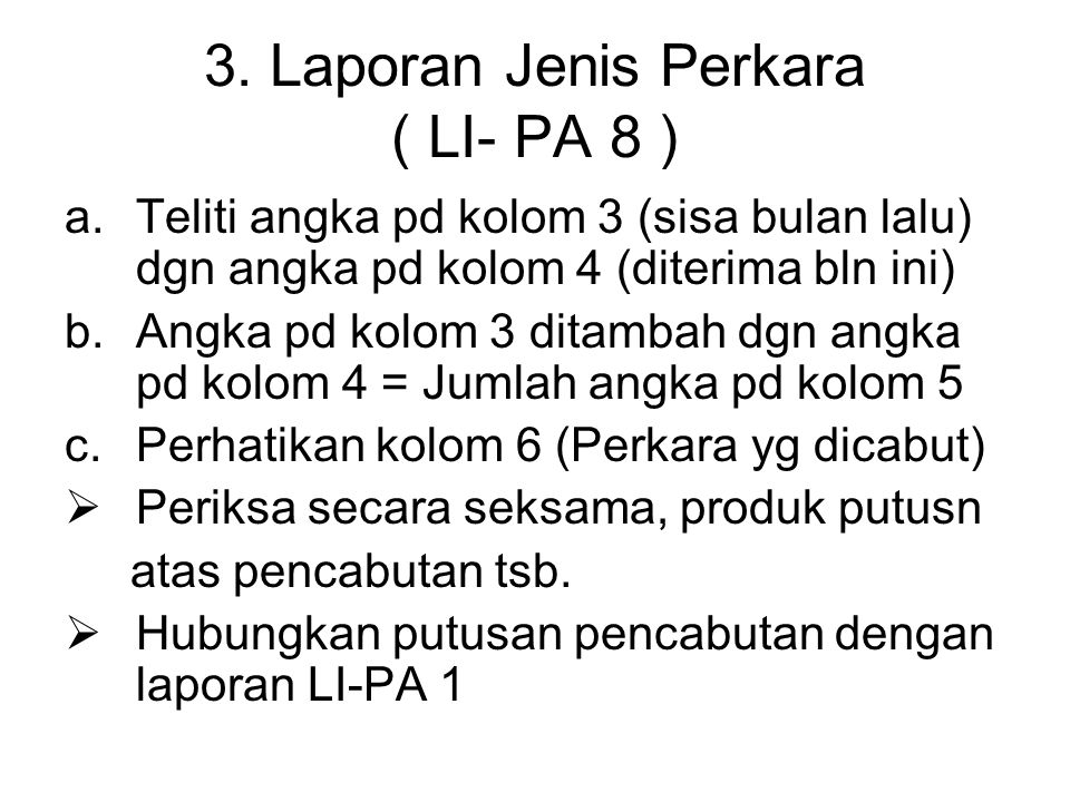 3. Laporan Jenis Perkara ( LI- PA 8 ) a.Teliti angka pd kolom 3 (sisa bulan lalu) dgn angka pd kolom 4 (diterima bln ini) b.Angka pd kolom 3 ditambah