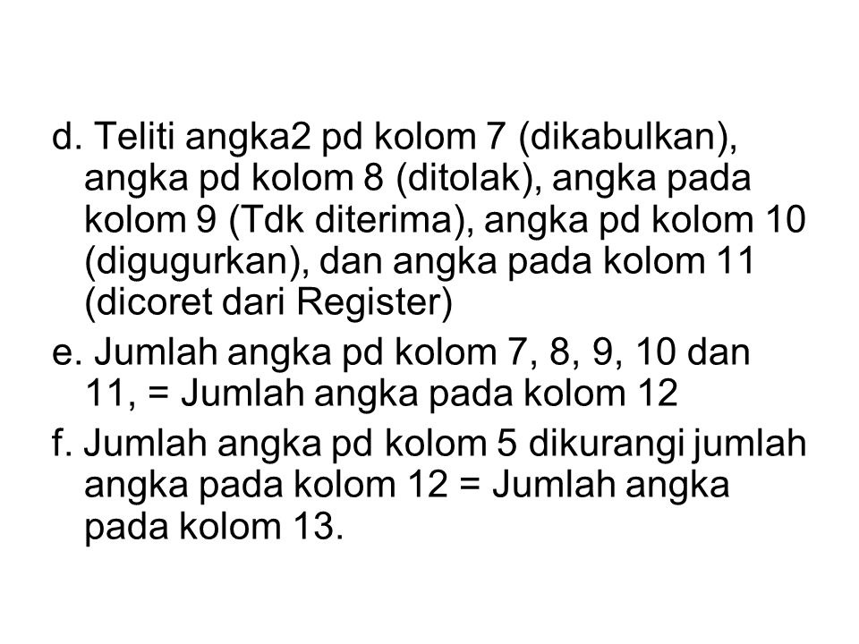 d. Teliti angka2 pd kolom 7 (dikabulkan), angka pd kolom 8 (ditolak), angka pada kolom 9 (Tdk diterima), angka pd kolom 10 (digugurkan), dan angka pad