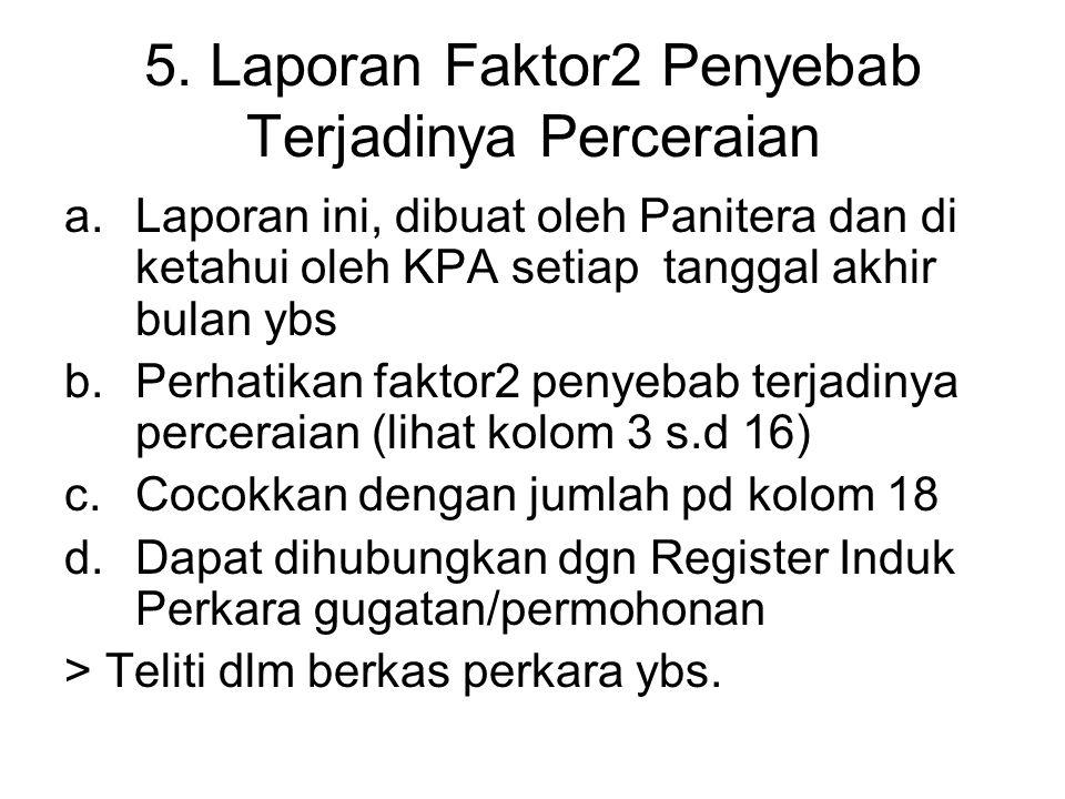 5. Laporan Faktor2 Penyebab Terjadinya Perceraian a.Laporan ini, dibuat oleh Panitera dan di ketahui oleh KPA setiap tanggal akhir bulan ybs b.Perhati