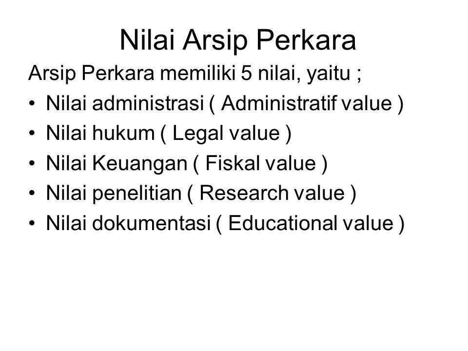 Nilai Arsip Perkara Arsip Perkara memiliki 5 nilai, yaitu ; Nilai administrasi ( Administratif value ) Nilai hukum ( Legal value ) Nilai Keuangan ( Fi