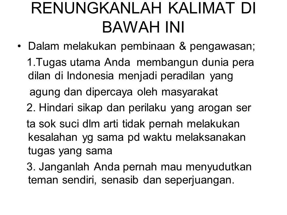 RENUNGKANLAH KALIMAT DI BAWAH INI Dalam melakukan pembinaan & pengawasan; 1.Tugas utama Anda membangun dunia pera dilan di Indonesia menjadi peradilan