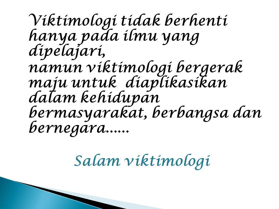 Viktimologi tidak berhenti hanya pada ilmu yang dipelajari, namun viktimologi bergerak maju untuk diaplikasikan dalam kehidupan bermasyarakat, berbang
