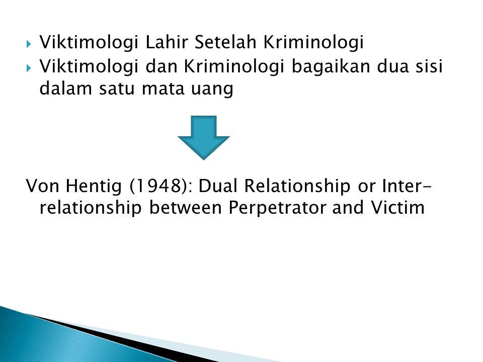  Viktimologi Lahir Setelah Kriminologi  Viktimologi dan Kriminologi bagaikan dua sisi dalam satu mata uang Von Hentig (1948): Dual Relationship or I