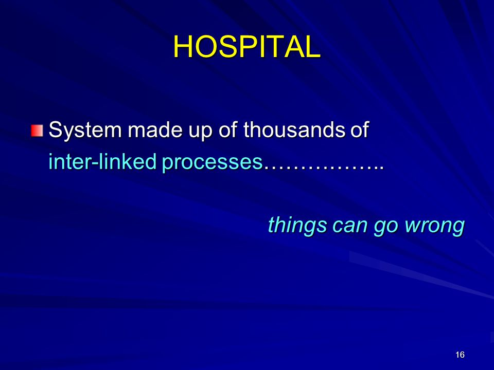 16 HOSPITAL System made up of thousands of inter-linked processes…………….. things can go wrong
