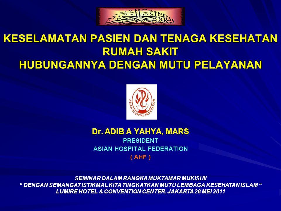 KESELAMATAN PASIEN DAN TENAGA KESEHATAN RUMAH SAKIT HUBUNGANNYA DENGAN MUTU PELAYANAN Dr. ADIB A YAHYA, MARS PRESIDENT ASIAN HOSPITAL FEDERATION ( AHF