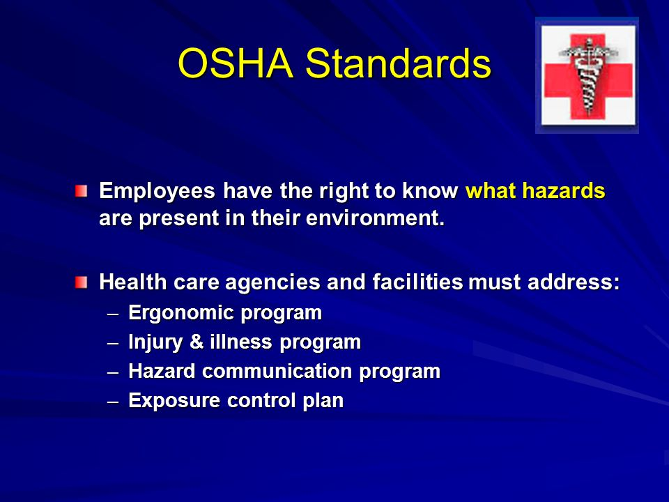 OSHA Standards Employees have the right to know what hazards are present in their environment. Health care agencies and facilities must address: –Ergo