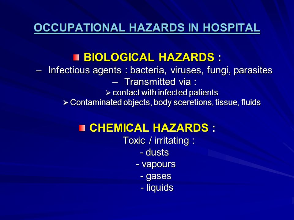 OCCUPATIONAL HAZARDS IN HOSPITAL BIOLOGICAL HAZARDS : – Infectious agents : bacteria, viruses, fungi, parasites – Transmitted via :  contact with inf