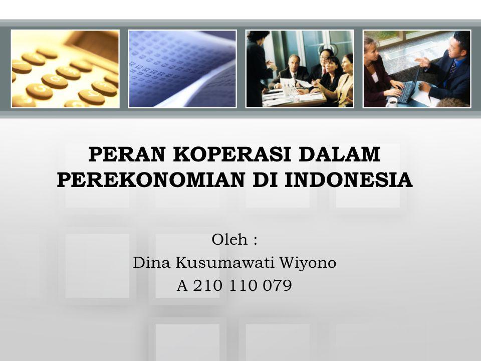 PERAN KOPERASI DALAM PEREKONOMIAN DI INDONESIA Oleh : Dina Kusumawati Wiyono A 210 110 079
