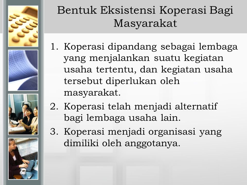 Bentuk Eksistensi Koperasi Bagi Masyarakat 1.Koperasi dipandang sebagai lembaga yang menjalankan suatu kegiatan usaha tertentu, dan kegiatan usaha ter
