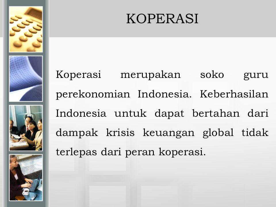 KOPERASI Koperasi merupakan soko guru perekonomian Indonesia. Keberhasilan Indonesia untuk dapat bertahan dari dampak krisis keuangan global tidak ter