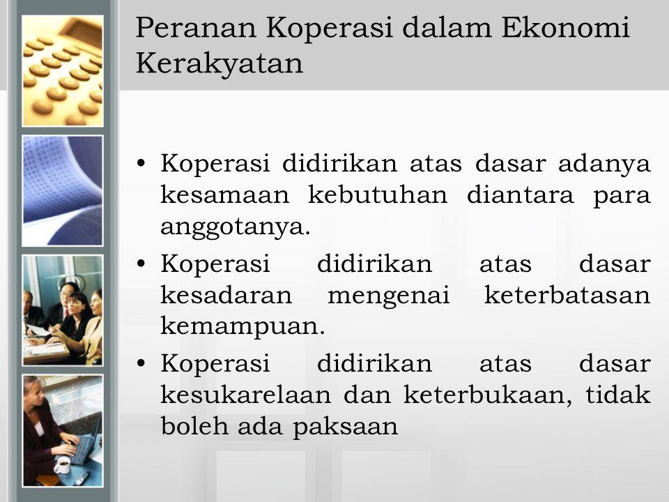 Peranan Koperasi dalam Ekonomi Kerakyatan Koperasi didirikan atas dasar adanya kesamaan kebutuhan diantara para anggotanya. Koperasi didirikan atas da