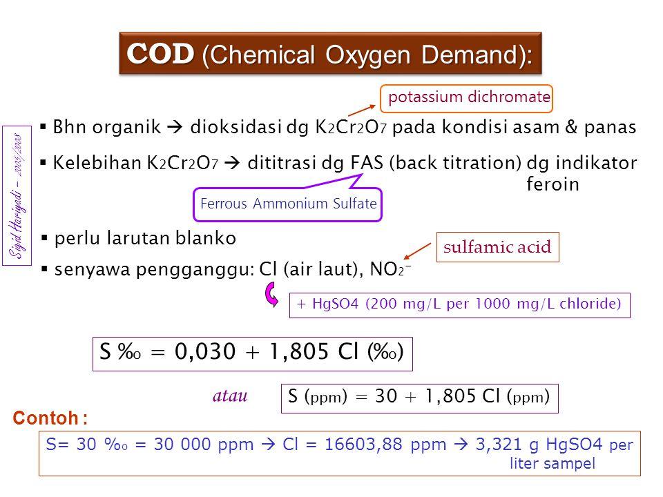 COD (Chemical Oxygen Demand):  Bhn organik  dioksidasi dg K 2 Cr 2 O 7 pada kondisi asam & panas  Kelebihan K 2 Cr 2 O 7  dititrasi dg FAS (back t