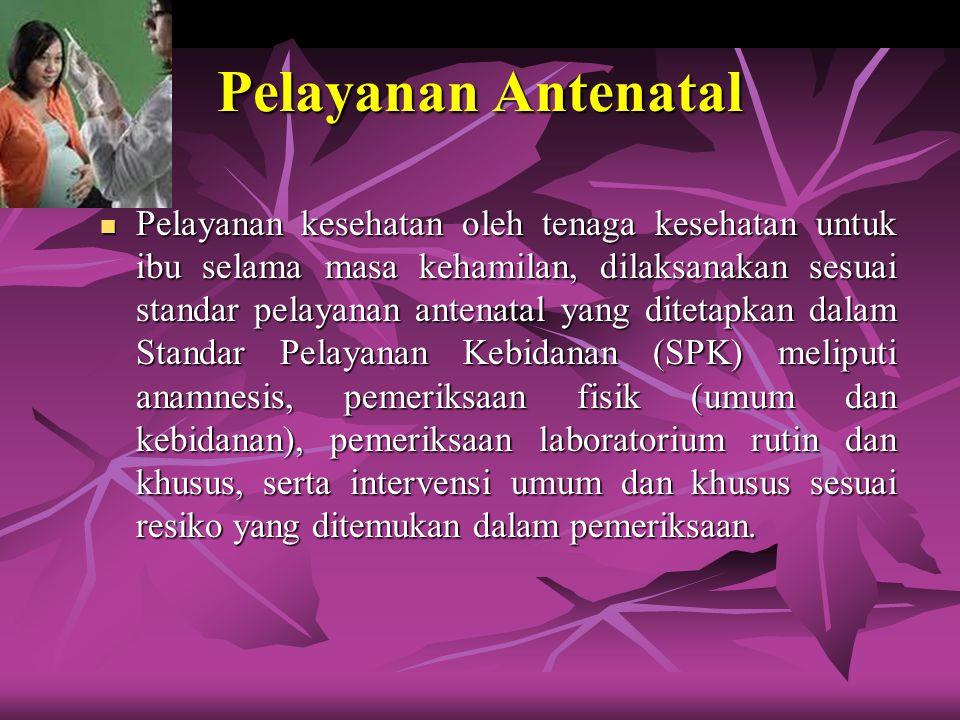 Pelayanan Antenatal Pelayanan kesehatan oleh tenaga kesehatan untuk ibu selama masa kehamilan, dilaksanakan sesuai standar pelayanan antenatal yang di