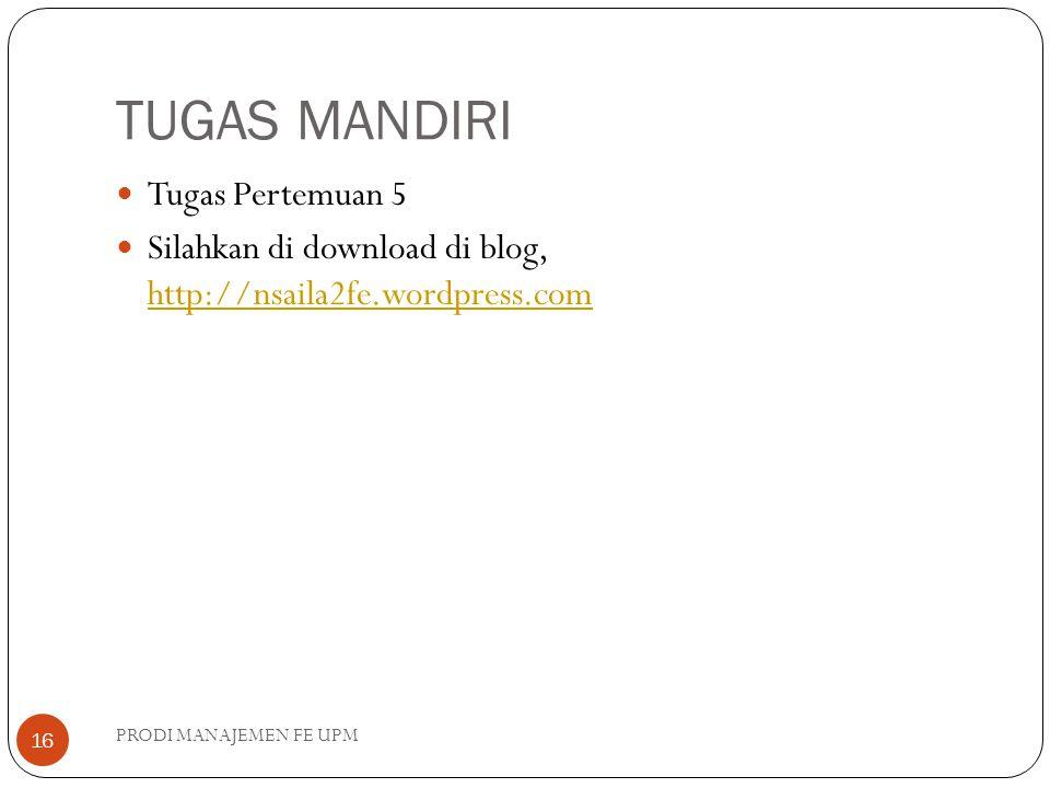 TUGAS MANDIRI PRODI MANAJEMEN FE UPM 16 Tugas Pertemuan 5 Silahkan di download di blog, http://nsaila2fe.wordpress.com http://nsaila2fe.wordpress.com