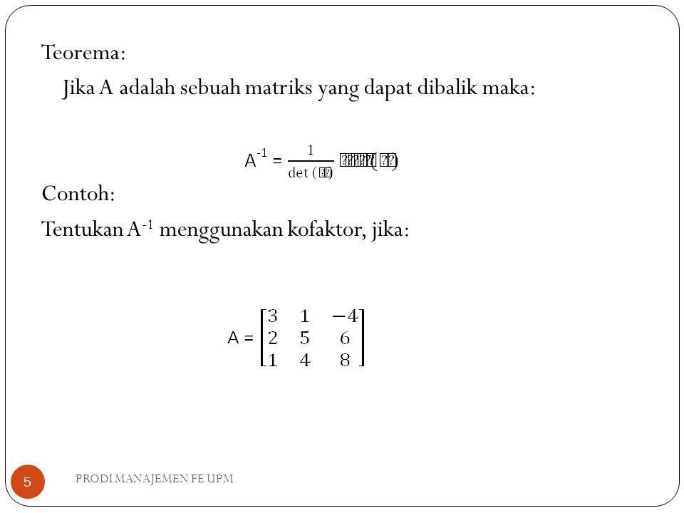 Teorema: Jika A adalah sebuah matriks yang dapat dibalik maka: Contoh: Tentukan A -1 menggunakan kofaktor, jika: PRODI MANAJEMEN FE UPM 5