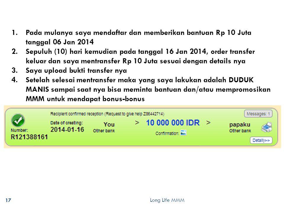 Long Life MMM 17 1.Pada mulanya saya mendaftar dan memberikan bantuan Rp 10 Juta tanggal 06 Jan 2014 2.Sepuluh (10) hari kemudian pada tanggal 16 Jan