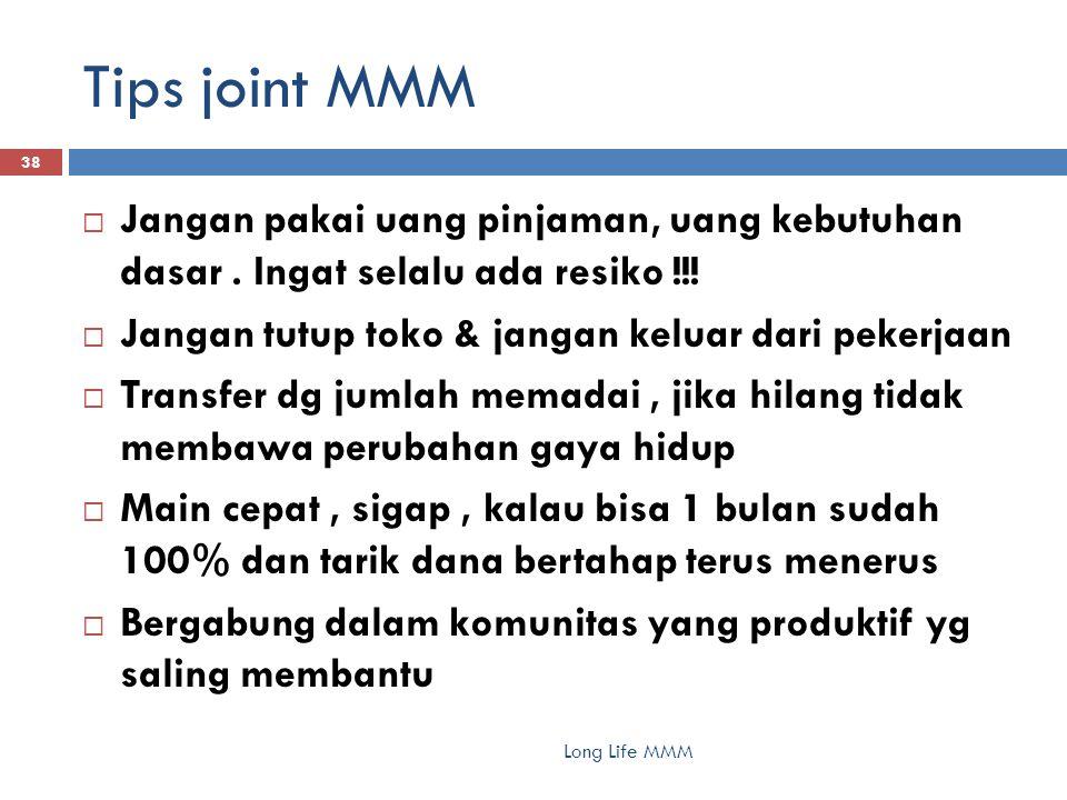 Tips joint MMM Long Life MMM 38  Jangan pakai uang pinjaman, uang kebutuhan dasar. Ingat selalu ada resiko !!!  Jangan tutup toko & jangan keluar da