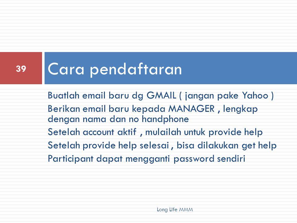 Buatlah email baru dg GMAIL ( jangan pake Yahoo ) Berikan email baru kepada MANAGER, lengkap dengan nama dan no handphone Setelah account aktif, mulailah untuk provide help Setelah provide help selesai, bisa dilakukan get help Participant dapat mengganti password sendiri Cara pendaftaran 39 Long Life MMM