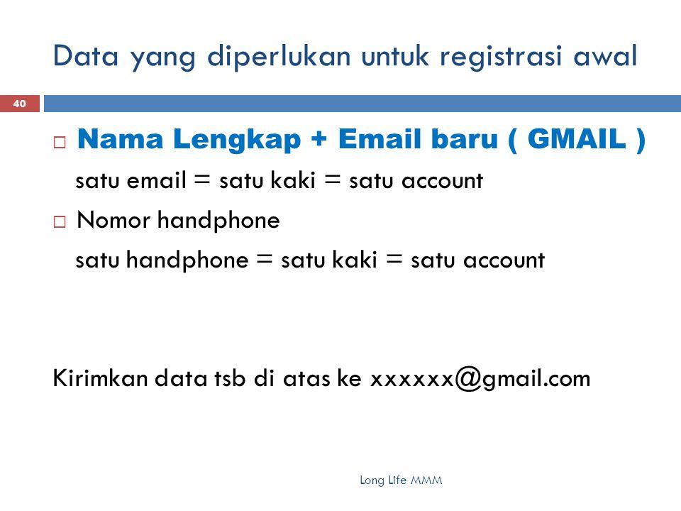 Data yang diperlukan untuk registrasi awal Long Life MMM 40  Nama Lengkap + Email baru ( GMAIL ) satu email = satu kaki = satu account  Nomor handphone satu handphone = satu kaki = satu account Kirimkan data tsb di atas ke xxxxxx@gmail.com