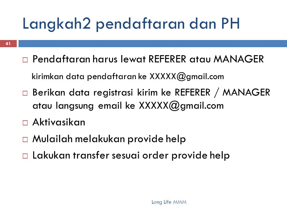 Langkah2 pendaftaran dan PH Long Life MMM 41  Pendaftaran harus lewat REFERER atau MANAGER kirimkan data pendaftaran ke XXXXX@gmail.com  Berikan dat
