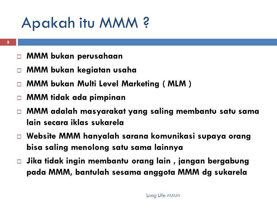 Apakah itu MMM ? 5  MMM bukan perusahaan  MMM bukan kegiatan usaha  MMM bukan Multi Level Marketing ( MLM )  MMM tidak ada pimpinan  MMM adalah m
