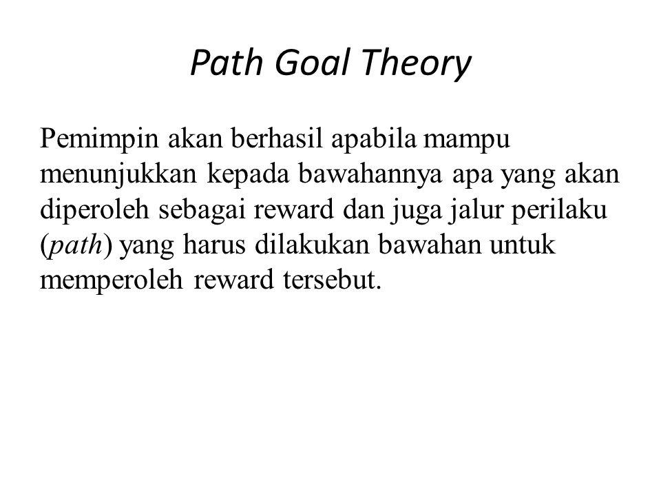 Path Goal Theory Pemimpin akan berhasil apabila mampu menunjukkan kepada bawahannya apa yang akan diperoleh sebagai reward dan juga jalur perilaku (path) yang harus dilakukan bawahan untuk memperoleh reward tersebut.